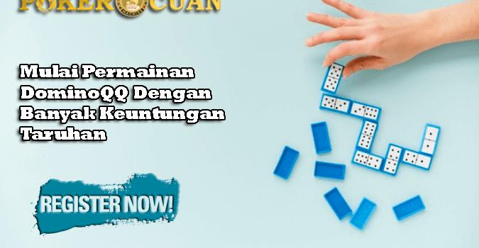 Mulai Permainan DominoQQ Dengan Banyak Keuntungan Taruhan